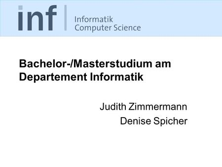 Bachelor-/Masterstudium am Departement Informatik Judith Zimmermann Denise Spicher.