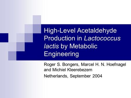 High-Level Acetaldehyde Production in Lactococcus lactis by Metabolic Engineering Roger S. Bongers, Marcel H. N. Hoefnagel and Michiel Kleerebezem Netherlands,