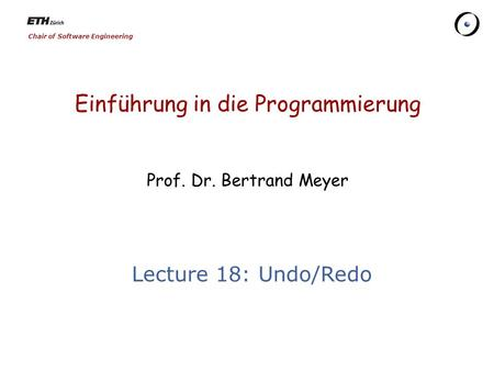 Chair of Software Engineering Einführung in die Programmierung Prof. Dr. Bertrand Meyer Lecture 18: Undo/Redo.