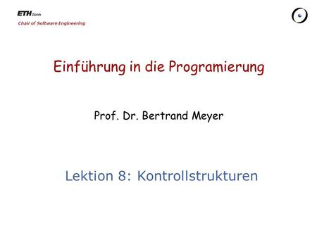 Chair of Software Engineering Einführung in die Programierung Prof. Dr. Bertrand Meyer Lektion 8: Kontrollstrukturen.