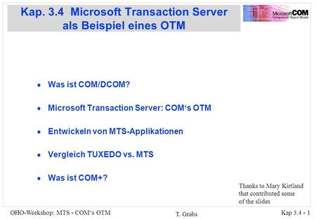 Kap 3.4 - 1OHO-Workshop: MTS - COMs OTM T. Grabs Kap. 3.4 Microsoft Transaction Server als Beispiel eines OTM Was ist COM/DCOM? Microsoft Transaction Server: