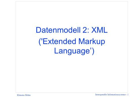 Interoperable Informationssysteme - 1 Klemens Böhm Datenmodell 2: XML ('Extended Markup Language)