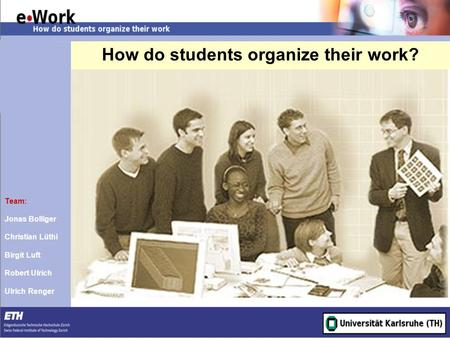 How do students organize their work? Team: Jonas Bolliger Christian Lüthi Birgit Luft Robert Ulrich Ulrich Renger.