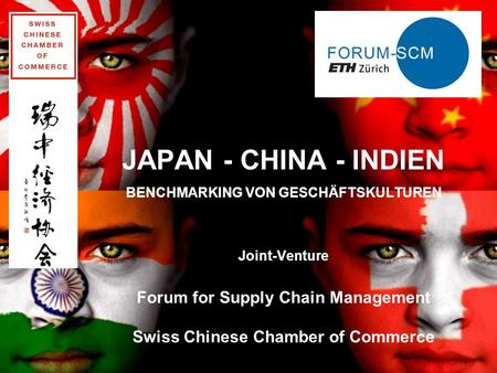JAPAN - CHINA - INDIEN BENCHMARKING VON GESCHÄFTSKULTUREN Joint-Venture Forum for Supply Chain Management Swiss Chinese Chamber of Commerce 26.04.2014.