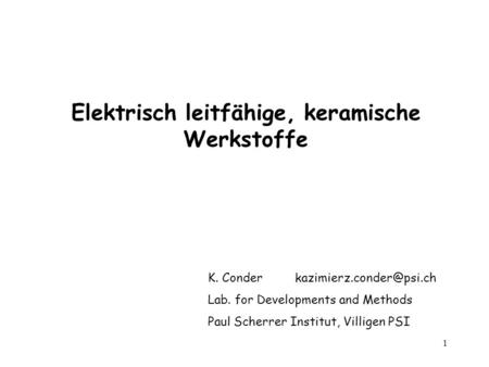 1 Elektrisch leitfähige, keramische Werkstoffe K. Conder Lab. for Developments and Methods Paul Scherrer Institut, Villigen PSI.