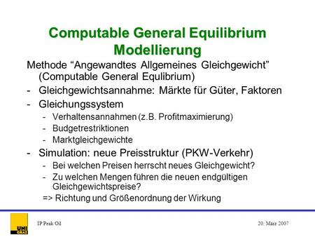IP Peak Oil20. März 2007 Computable General Equilibrium Modellierung Methode Angewandtes Allgemeines Gleichgewicht (Computable General Equlibrium) -Gleichgewichtsannahme: