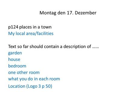 Montag den 17. Dezember p124 places in a town My local area/facilities Text so far should contain a description of …… garden house bedroom one other room.