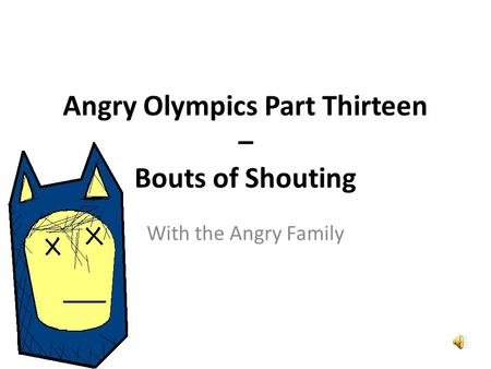 Angry Olympics Part Thirteen – Bouts of Shouting With the Angry Family.