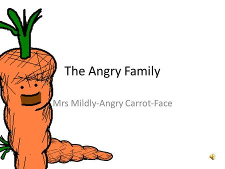 The Angry Family Mrs Mildly-Angry Carrot-Face Hallo. Mein Name ist Mrs Mildly-Angry Carrot-Face. Hello. My name is Mrs Mildly-Angry Carrot-Face.