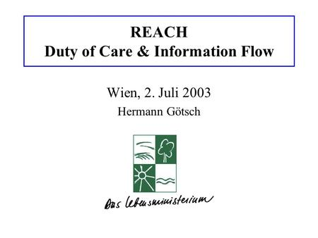 REACH Duty of Care & Information Flow Wien, 2. Juli 2003 Hermann Götsch.