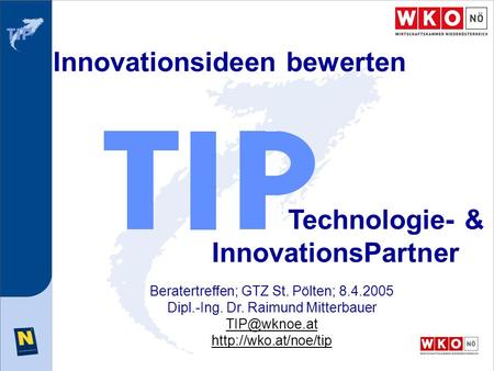 Innovationsideen bewerten Technologie- & InnovationsPartner Beratertreffen; GTZ St. Pölten; 8.4.2005 Dipl.-Ing. Dr. Raimund Mitterbauer