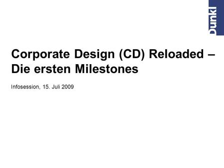 Corporate Design (CD) Reloaded – Die ersten Milestones Infosession, 15. Juli 2009.