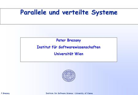 Institute for Software Science – University of ViennaP.Brezany Parallele und verteilte Systeme Peter Brezany Institut für Softwarewissenschaften Universität.