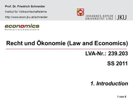 Recht und Ökonomie (Law and Economics) LVA-Nr.: 239.203 SS 2011 1. Introduction 1 von 9 Prof. Dr. Friedrich Schneider Institut für Volkswirtschaftslehre.