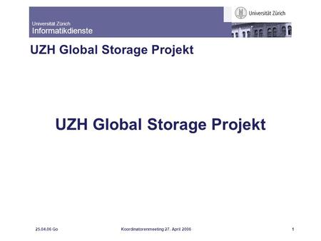 Universität Zürich Informatikdienste 25.04.06 GoKoordinatorenmeeting 27. April 20061 UZH Global Storage Projekt.