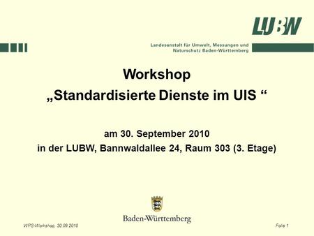 WPS-Workshop, 30.09.2010Folie 1 Workshop Standardisierte Dienste im UIS am 30. September 2010 in der LUBW, Bannwaldallee 24, Raum 303 (3. Etage)