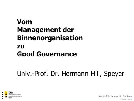 TOP_GoodGovernance.ppt Univ.-Prof. Dr. Hermann Hill, DHV Speyer Vom Management der Binnenorganisation zu Good Governance Univ.-Prof. Dr. Hermann Hill,