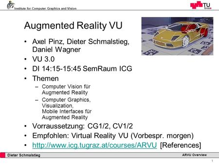 Institute for Computer Graphics and Vision 1 Dieter Schmalstieg ARVU Overview Augmented Reality VU Axel Pinz, Dieter Schmalstieg, Daniel Wagner VU 3.0.