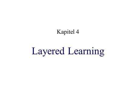 Layered Learning Kapitel 4. Voraussetzungen 1. Komplexe Domain realtime noisy limited communications viele bewegt Objekte (Ball, Mitspieler, Gegner) direktes.