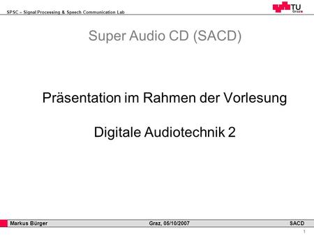 SPSC – Signal Processing & Speech Communication Lab Professor Horst Cerjak, 19.12.2005 1 Markus Bürger Graz, 05/10/2007 SACD Super Audio CD (SACD) Präsentation.