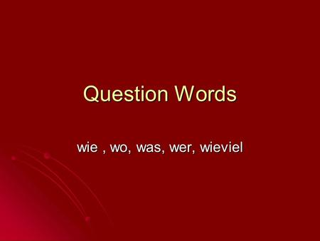 Question Words wie, wo, was, wer, wieviel. what? who? where? how? Was Wer Wo Wie.