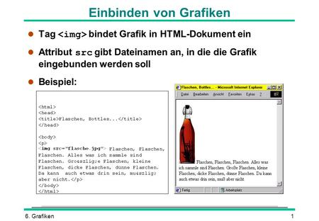 6. Grafiken1 Tag bindet Grafik in HTML-Dokument ein Attribut src gibt Dateinamen an, in die die Grafik eingebunden werden soll l Beispiel: Einbinden von.