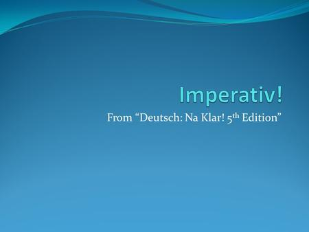 From Deutsch: Na Klar! 5 th Edition. Imperative – Imperativ! The Imperative is the verb form used to make requests and recommendations and to give instructions,