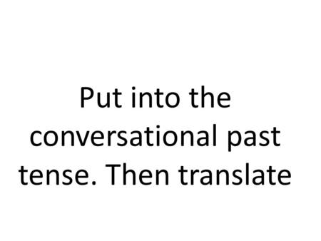Put into the conversational past tense. Then translate.