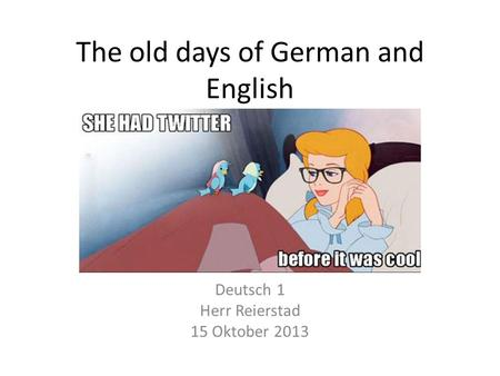 The old days of German and English Deutsch 1 Herr Reierstad 15 Oktober 2013.