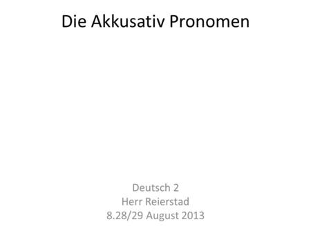 Die Akkusativ Pronomen Deutsch 2 Herr Reierstad 8.28/29 August 2013.