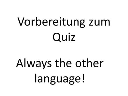 Vorbereitung zum Quiz Always the other language!.