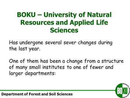 BOKU – University of Natural Resources and Applied Life Sciences Department of Forest and Soil Sciences Has undergone several sever changes during the.