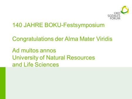 140 JAHRE BOKU-Festsymposium Congratulations der Alma Mater Viridis Ad multos annos University of Natural Resources and Life Sciences.