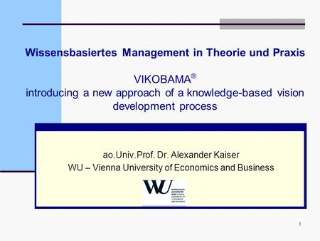 1 Wissensbasiertes Management in Theorie und Praxis VIKOBAMA ® introducing a new approach of a knowledge-based vision development process ao.Univ.Prof.
