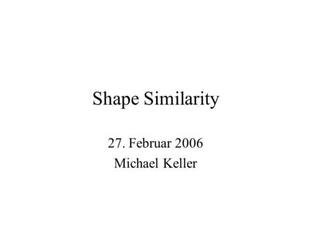 Shape Similarity 27. Februar 2006 Michael Keller.