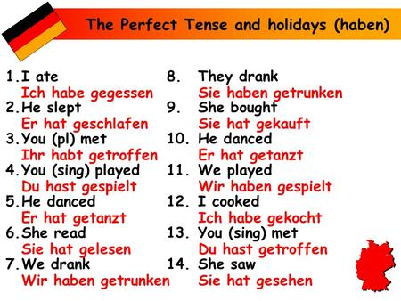 The Perfect Tense and holidays (haben) 1.I ate 2.He slept 3.You (pl) met 4.You (sing) played 5.He danced 6.She read 7.We drank 8.They drank 9.She bought.