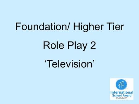 Foundation/ Higher Tier Role Play 2 Television. You are discussing television with your German friend. You will have to…. 1.Say what sort of programme.