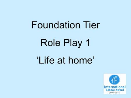 Foundation Tier Role Play 1 Life at home. You are talking to your German friend about life at home. You will have to…. 1.Say what you do at home in the.
