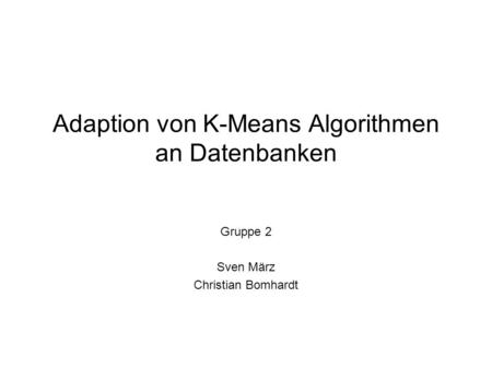 Adaption von K-Means Algorithmen an Datenbanken Gruppe 2 Sven März Christian Bomhardt.
