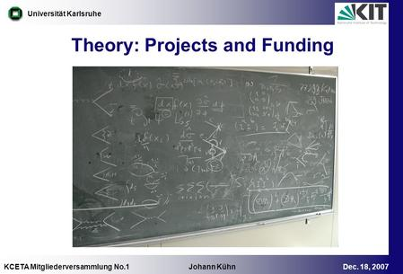KCETA Mitgliederversammlung No.1 Johann Kühn Dec. 18, 2007 Universität Karlsruhe Theory: Projects and Funding.