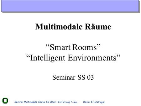 Seminar Multimodale Räume SS 2003 – Einführung 7. Mai - Rainer Stiefelhagen Multimodale Räume Smart Rooms Intelligent Environments Seminar SS 03.