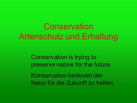 Conservation Artenschutz und Erhaltung Conservation is trying to preserve nature for the future. Konservation bedeutet der Natur für die Zukunft zu helfen.