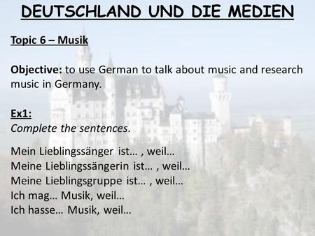 Topic 6 – Musik Objective: to use German to talk about music and research music in Germany. Ex1: Complete the sentences. Mein Lieblingssänger ist…, weil…