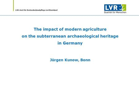 LVR-Amt für Bodendenkmalpflege im Rheinland The impact of modern agriculture on the subterranean archaeological heritage in Germany Jürgen Kunow, Bonn.