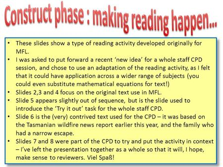 These slides show a type of reading activity developed originally for MFL. I was asked to put forward a recent new idea for a whole staff CPD session,