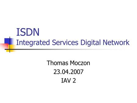ISDN Integrated Services Digital Network Thomas Moczon 23.04.2007 IAV 2.