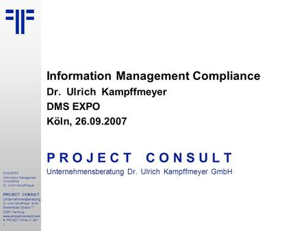 1 DMS EXPO Information Management Compliance Dr. Ulrich Kampffmeyer PROJECT CONSULT Unternehmensberatung Dr. Ulrich Kampffmeyer GmbH Breitenfelder Straße.