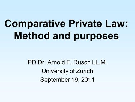 Comparative Private Law: Method and purposes PD Dr. Arnold F. Rusch LL.M. University of Zurich September 19, 2011.