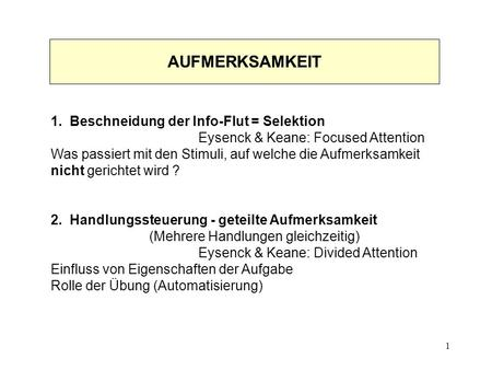 1 1. Beschneidung der Info-Flut = Selektion Eysenck & Keane: Focused Attention Was passiert mit den Stimuli, auf welche die Aufmerksamkeit nicht gerichtet.