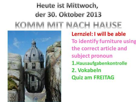 Lernziel: I will be able To identify furniture using the correct article and subject pronoun 1. Hausaufgabenkontrolle 2. Vokabeln Quiz am FREITAG.